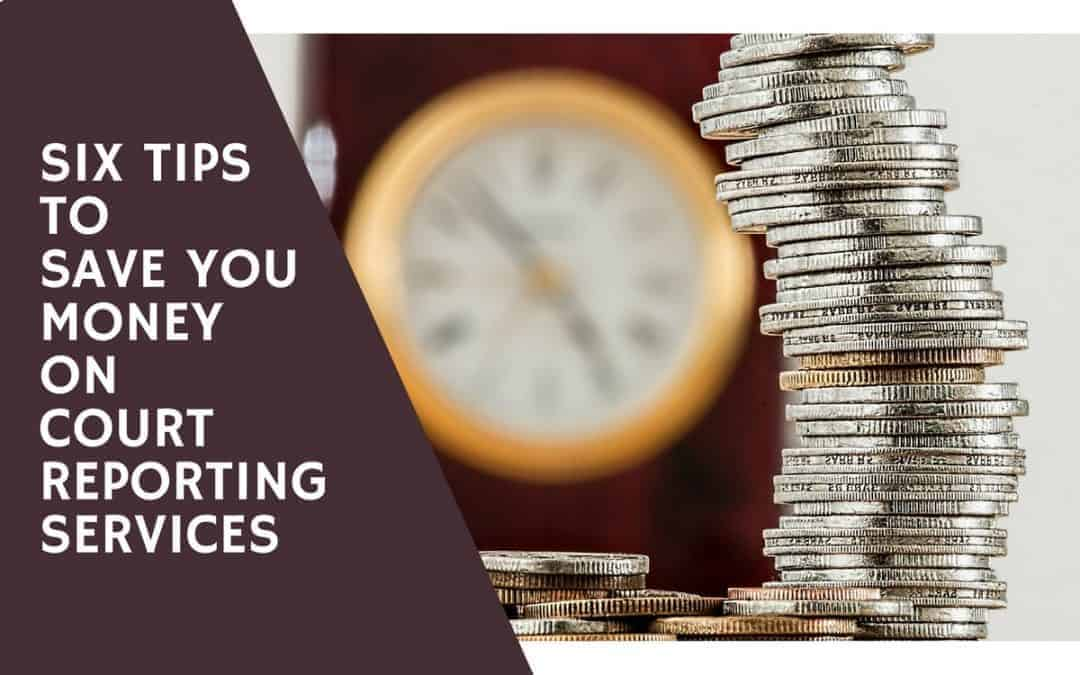 Six Tips to Save You Money on Court Reporting Services