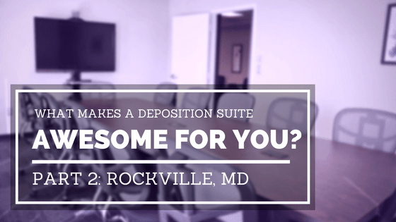 What Makes a Deposition Suite Awesome for You? Part 2: Rockville, MD